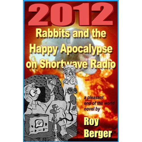 Cornwall Ontario Author Roy Berger Releases New Novel on Amazon Kindle – 2012:  Rabbits and the Happy Apocalypse on Shortwave Radio – July 15, 2011 – Cornwall Ontario
