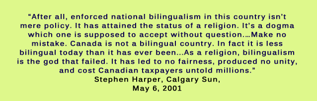 After all, enforced national bilingualism in this country isn't mere policy. It has attained the status of a religion. It's a dogma which one is supposed to accept without question.…Make no mistake. Canada is not a bilingual country. In fact it is less bilingual today than it has ever been...As a religion, bilingualism is the god that failed. It has led to no fairness, produced no unity, and cost Canadian taxpayers untold millions. Stephen Harper, Calgary Sun, May 6, 2001
